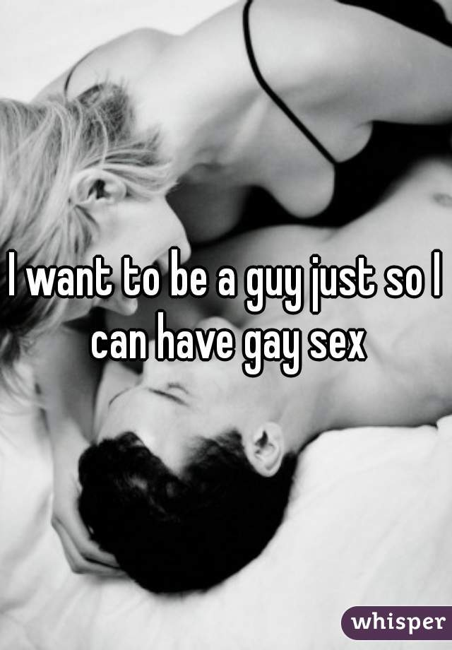 I want to be a guy just so I can have gay sex