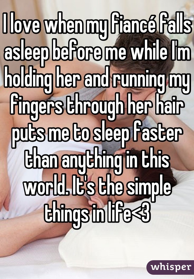 I love when my fiancé falls asleep before me while I'm holding her and running my fingers through her hair puts me to sleep faster than anything in this world. It's the simple things in life<3