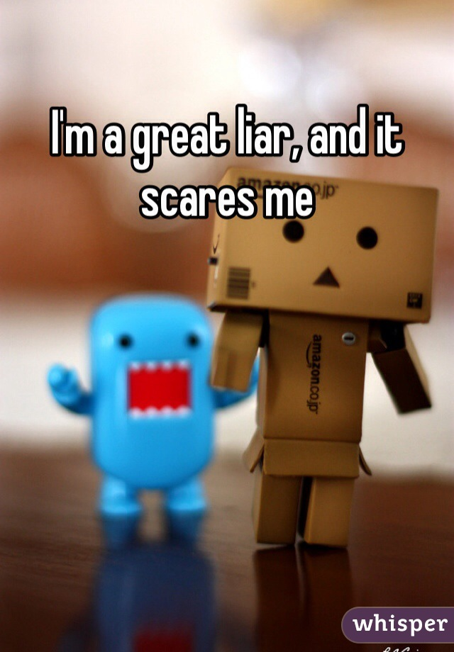 I'm a great liar, and it scares me