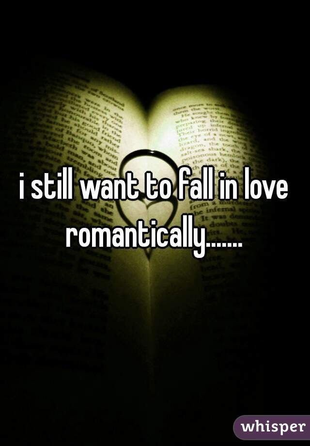 i still want to fall in love romantically.......