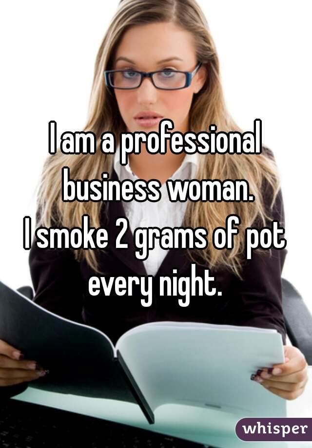 I am a professional business woman.  I smoke 2 grams of pot every night.