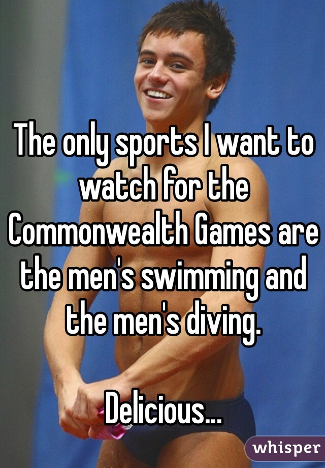 The only sports I want to watch for the Commonwealth Games are the men's swimming and the men's diving.   Delicious...