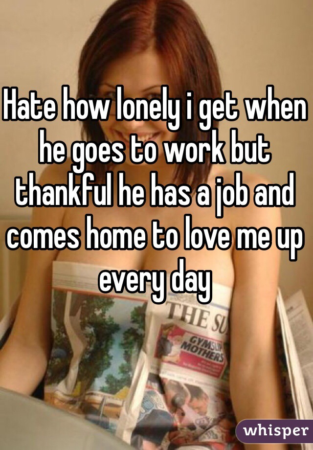 Hate how lonely i get when he goes to work but thankful he has a job and comes home to love me up every day