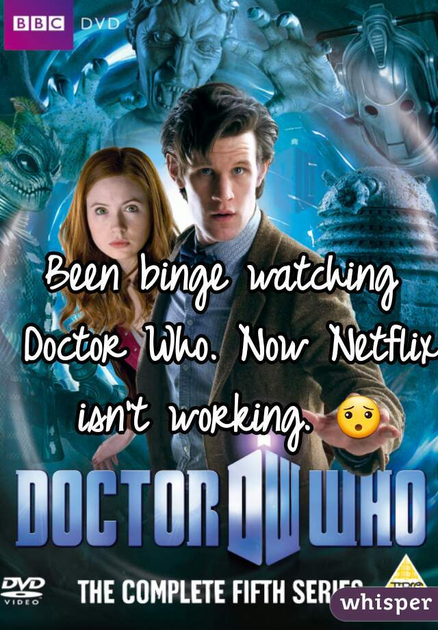 Been binge watching Doctor Who. Now Netflix isn't working. 😯