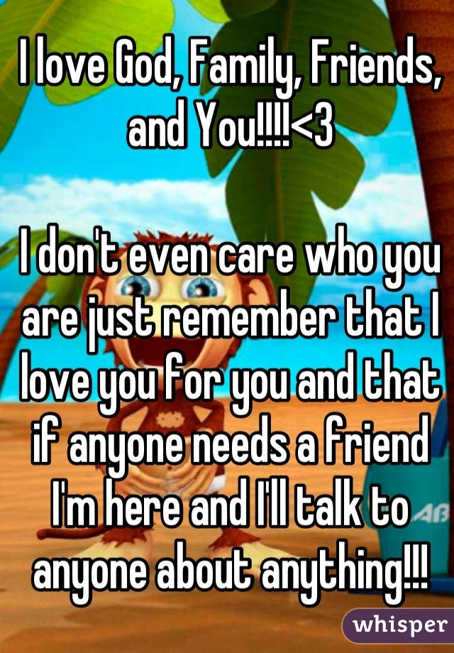 I love God, Family, Friends, and You!!!!<3  I don't even care who you are just remember that I love you for you and that if anyone needs a friend I'm here and I'll talk to anyone about anything!!!