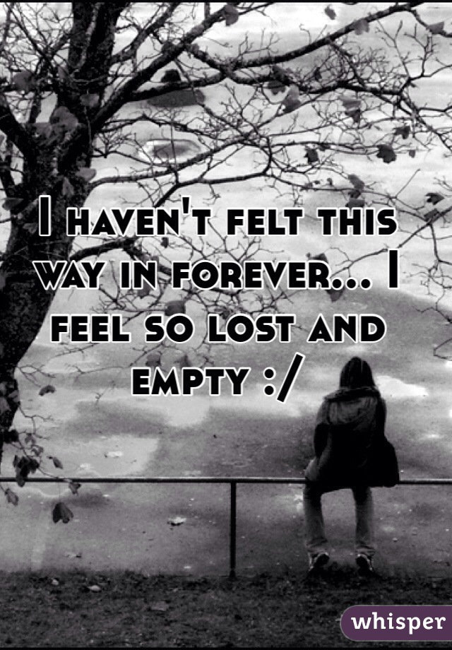 I haven't felt this way in forever... I feel so lost and empty :/