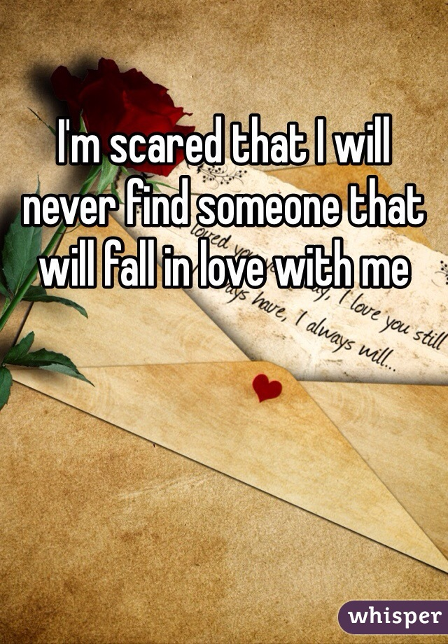 I'm scared that I will never find someone that will fall in love with me