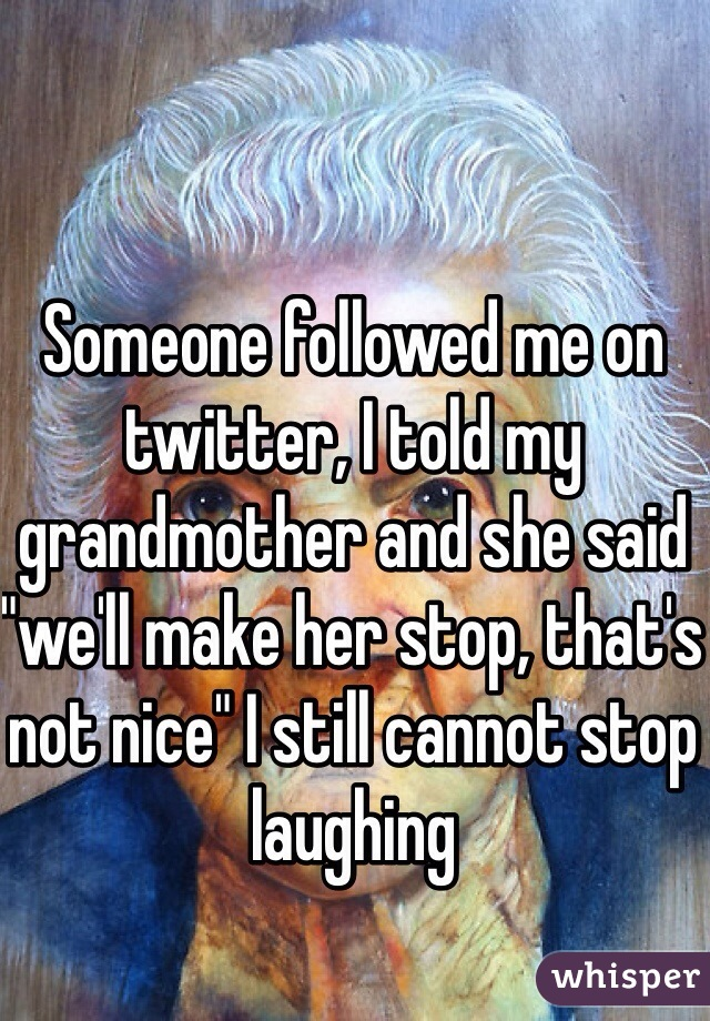 """Someone followed me on twitter, I told my grandmother and she said """"we'll make her stop, that's not nice"""" I still cannot stop laughing"""