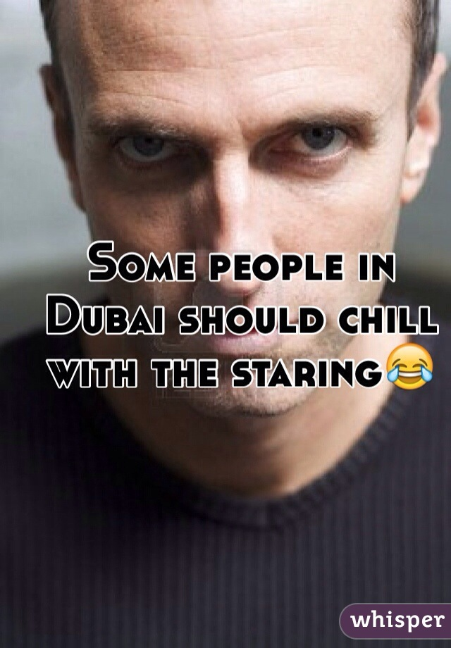 Some people in Dubai should chill with the staring😂