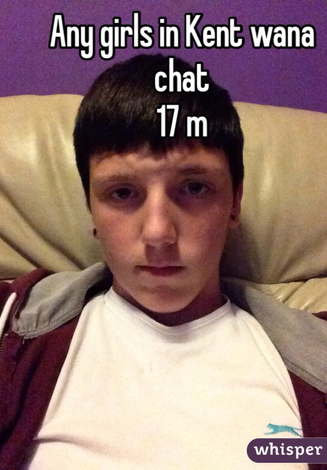 Any girls in Kent wana chat 17 m