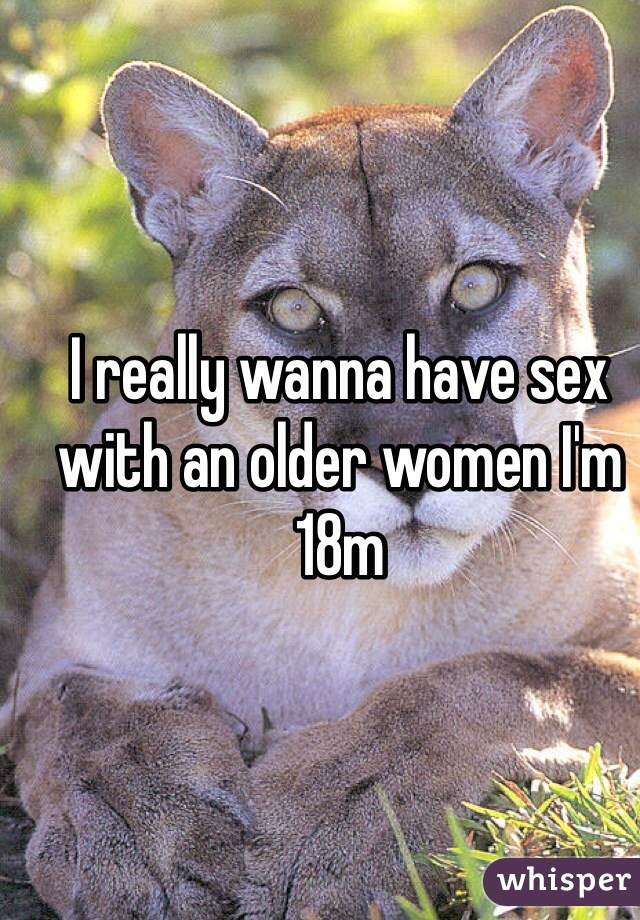 I really wanna have sex with an older women I'm 18m