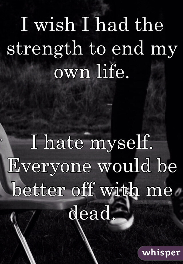 I wish I had the strength to end my own life.   I hate myself. Everyone would be better off with me dead.