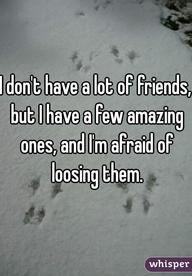 I don't have a lot of friends, but I have a few amazing ones, and I'm afraid of loosing them.