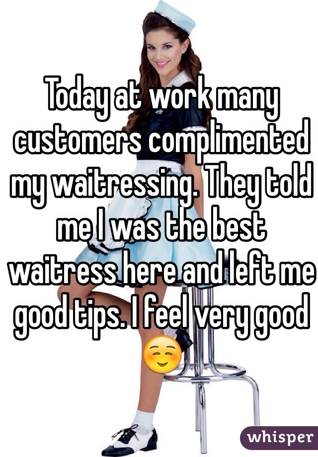 Today at work many customers complimented my waitressing. They told me I was the best waitress here and left me good tips. I feel very good☺️