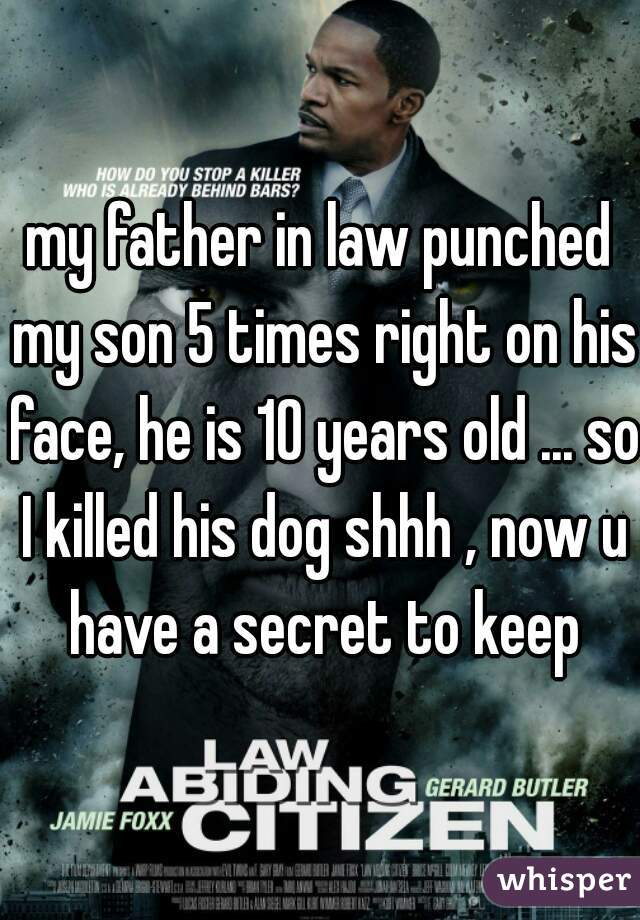 my father in law punched my son 5 times right on his face, he is 10 years old ... so I killed his dog shhh , now u have a secret to keep