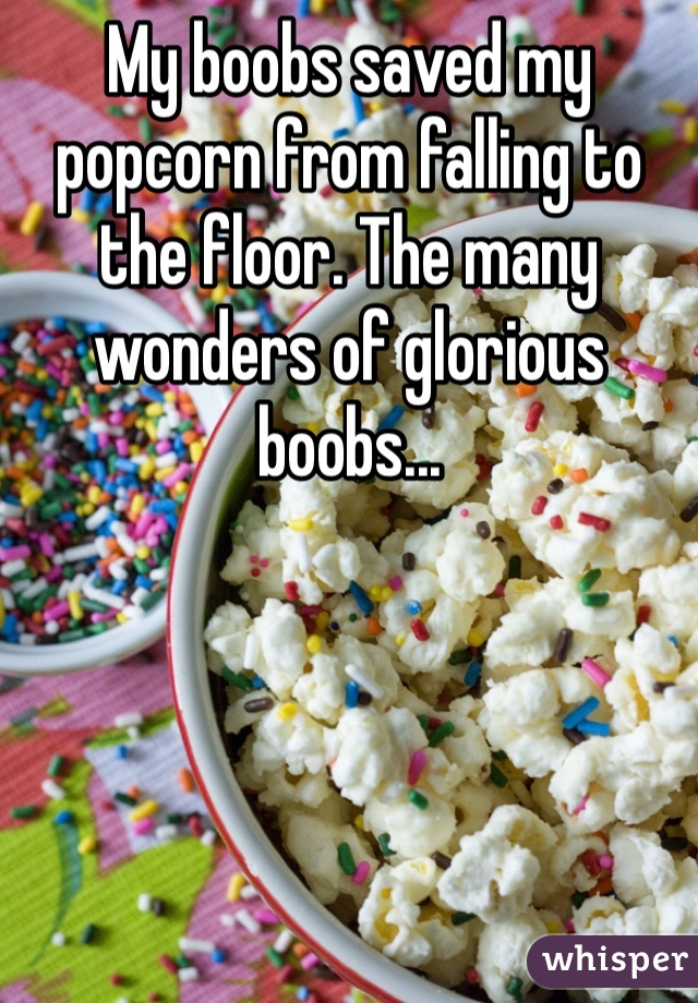 My boobs saved my popcorn from falling to the floor. The many wonders of glorious boobs...