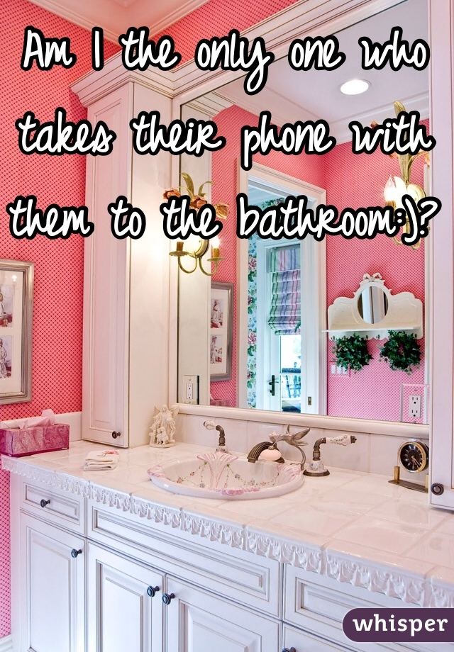 Am I the only one who takes their phone with them to the bathroom:)?