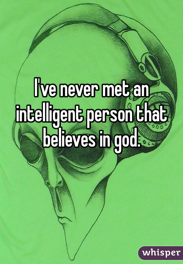 I've never met an intelligent person that believes in god.