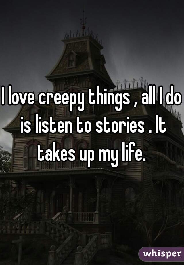 I love creepy things , all I do is listen to stories . It takes up my life.