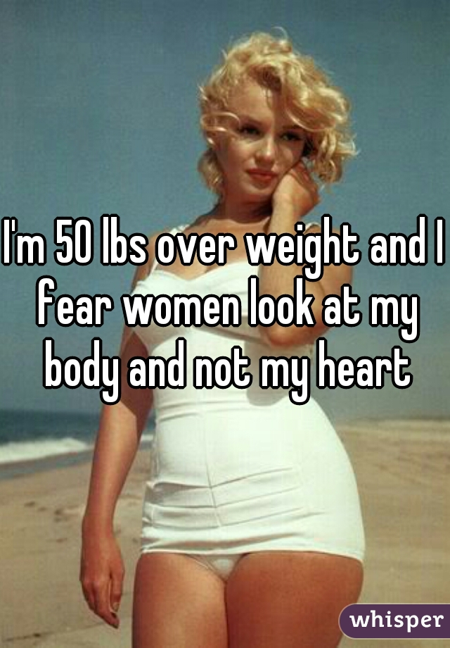 I'm 50 lbs over weight and I fear women look at my body and not my heart