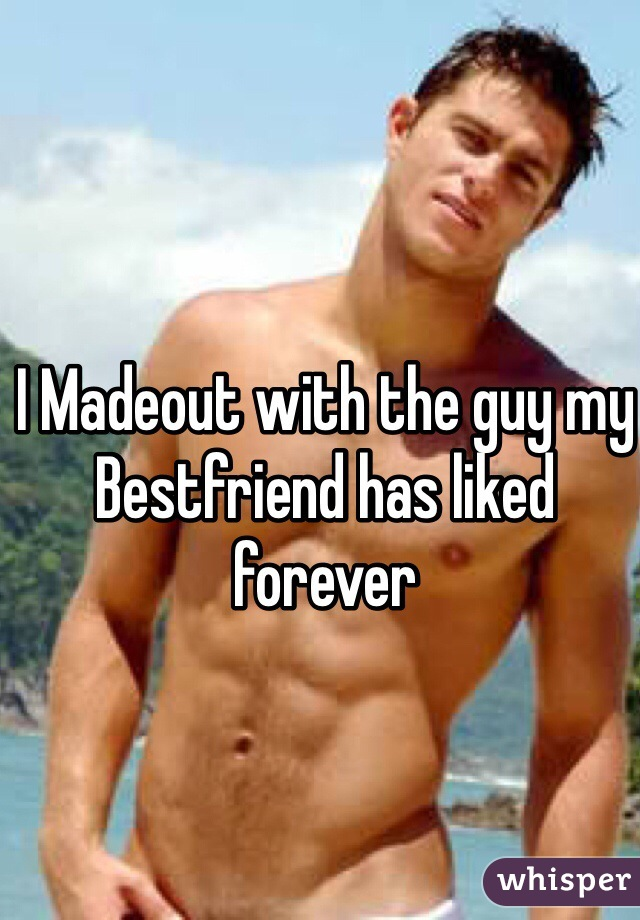 I Madeout with the guy my Bestfriend has liked forever
