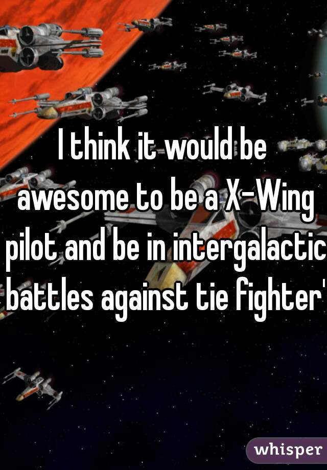 I think it would be awesome to be a X-Wing pilot and be in intergalactic battles against tie fighter's