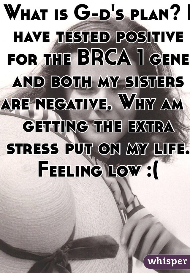 What is G-d's plan? I have tested positive for the BRCA 1 gene and both my sisters are negative. Why am I getting the extra stress put on my life. Feeling low :(