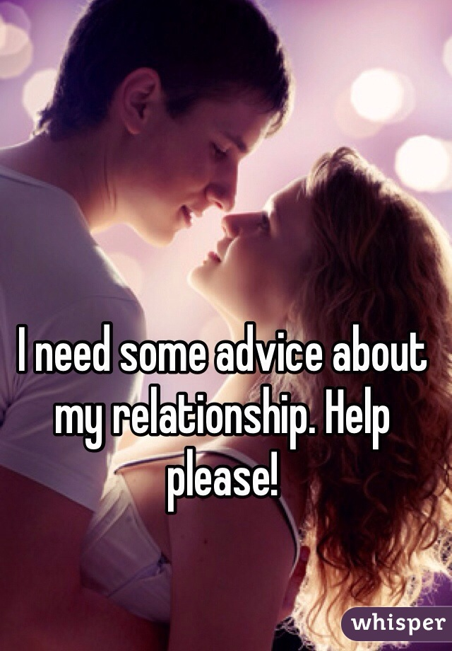 I need some advice about my relationship. Help please!