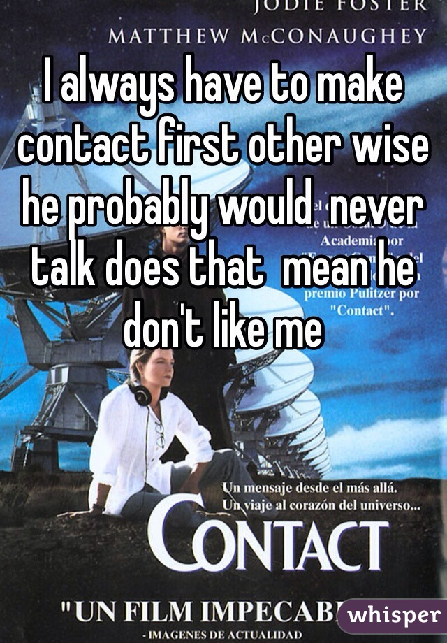 I always have to make contact first other wise he probably would  never talk does that  mean he don't like me