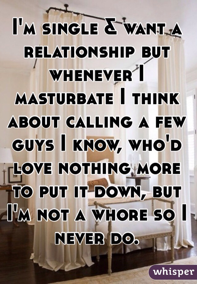 I'm single & want a relationship but whenever I masturbate I think about calling a few guys I know, who'd love nothing more to put it down, but I'm not a whore so I never do.