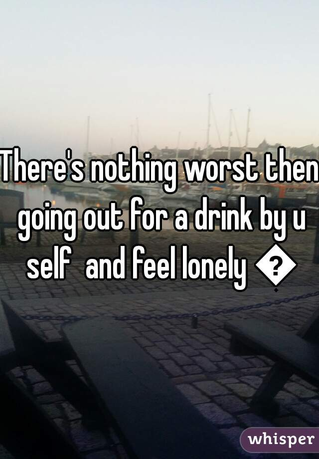 There's nothing worst then going out for a drink by u self  and feel lonely 😳