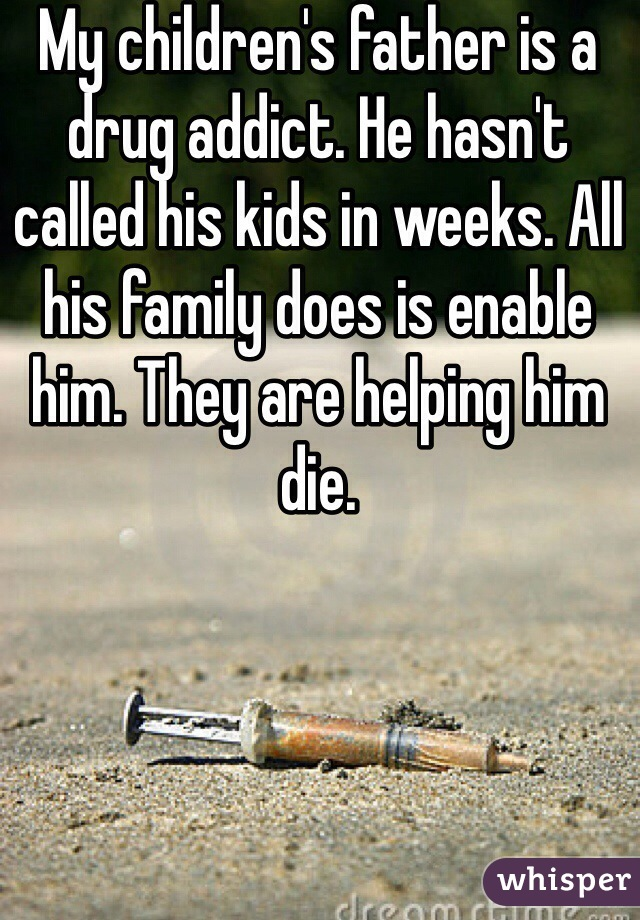 My children's father is a drug addict. He hasn't called his kids in weeks. All his family does is enable him. They are helping him die.
