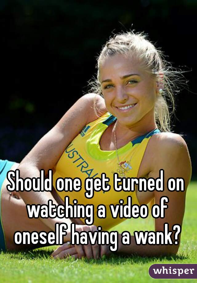 Should one get turned on watching a video of oneself having a wank?