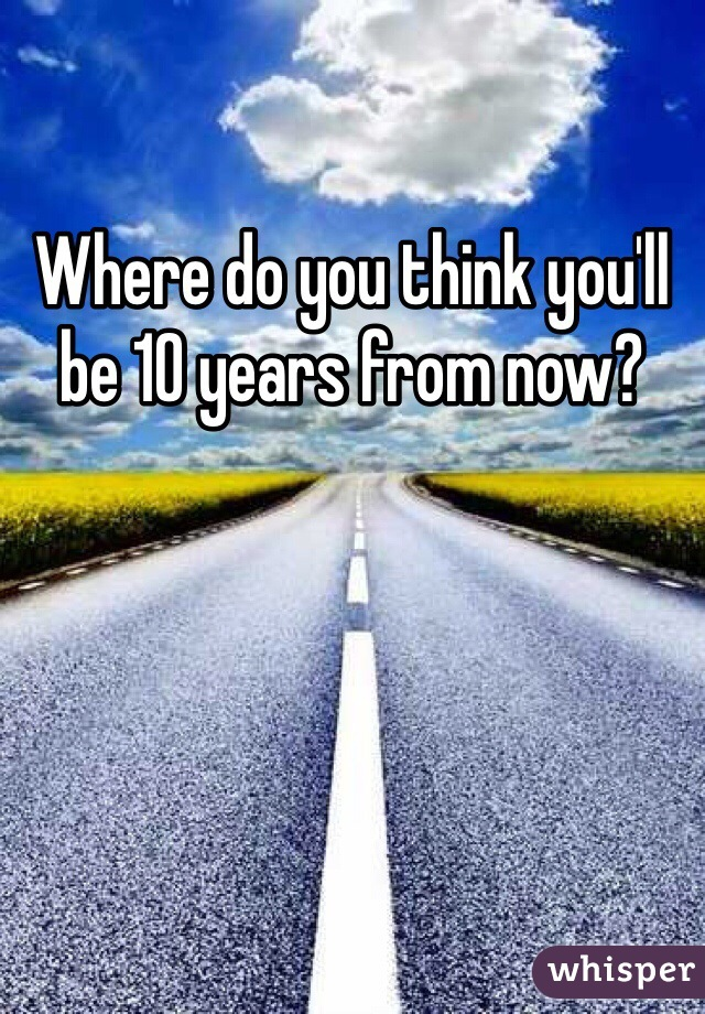 Where do you think you'll be 10 years from now?