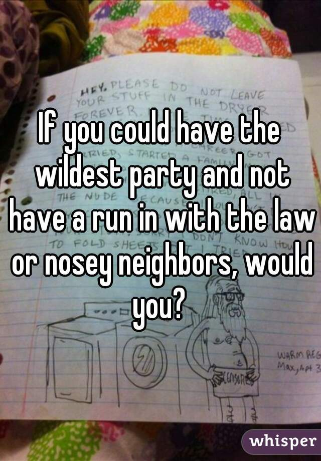 If you could have the wildest party and not have a run in with the law or nosey neighbors, would you?