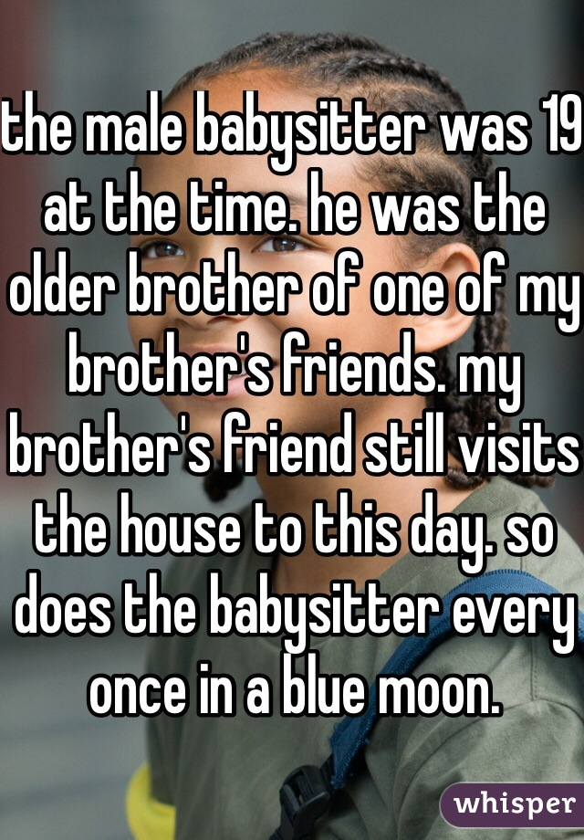 the male babysitter was 19 at the time. he was the older brother of one of my brother's friends. my brother's friend still visits the house to this day. so does the babysitter every once in a blue moon.