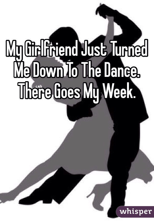 My Girlfriend Just Turned Me Down To The Dance. There Goes My Week.