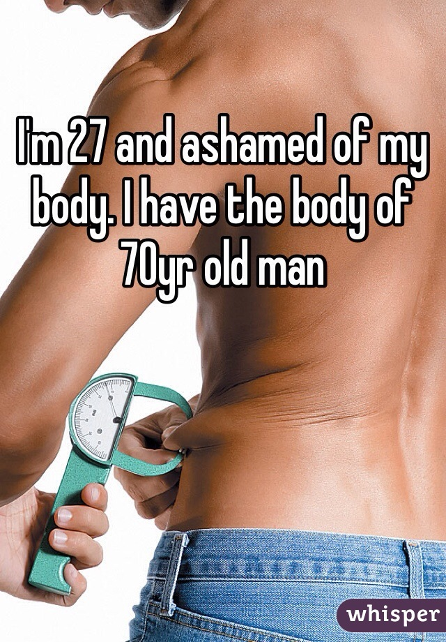 I'm 27 and ashamed of my body. I have the body of 70yr old man