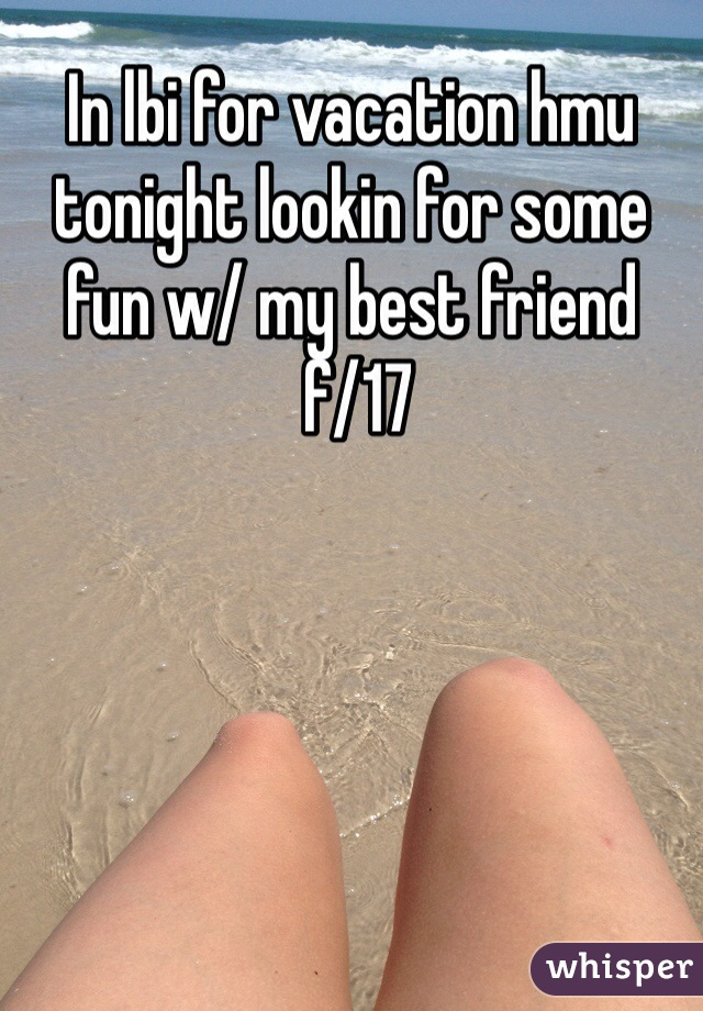 In lbi for vacation hmu tonight lookin for some fun w/ my best friend  f/17