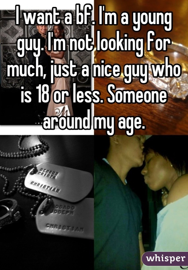 I want a bf. I'm a young guy. I'm not looking for much, just a nice guy who is 18 or less. Someone around my age.