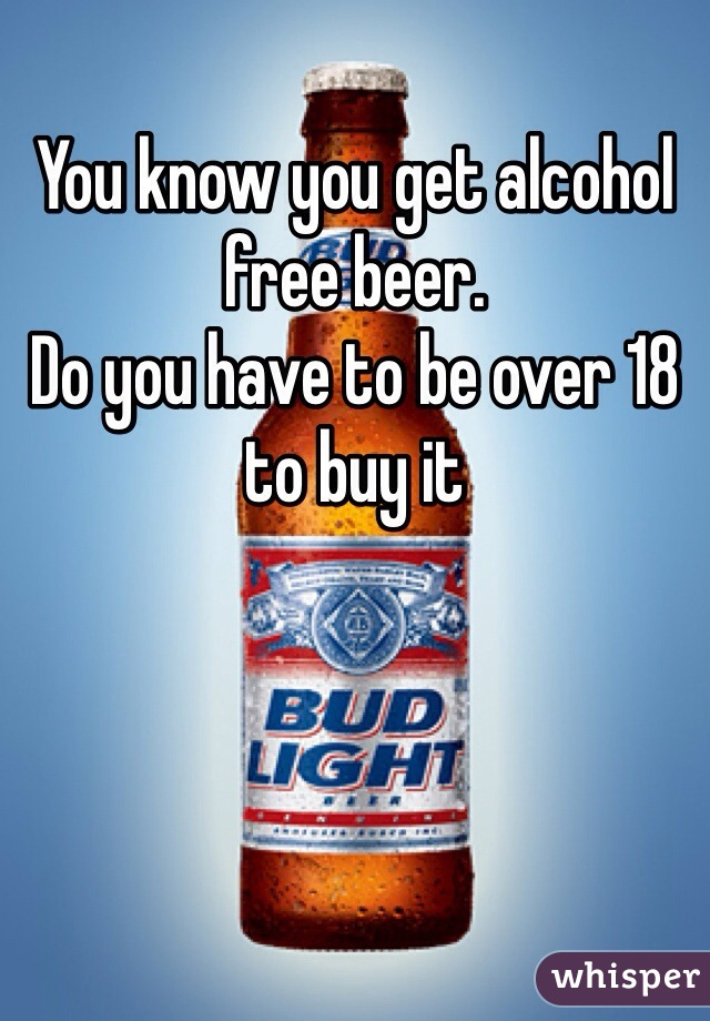 You know you get alcohol free beer.  Do you have to be over 18 to buy it