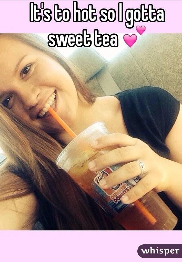 It's to hot so I gotta sweet tea 💕