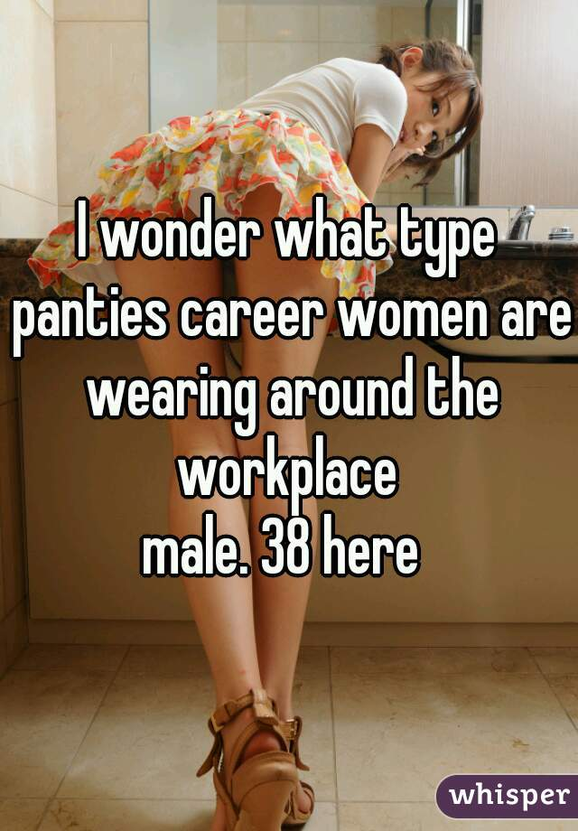 I wonder what type panties career women are wearing around the workplace  male. 38 here