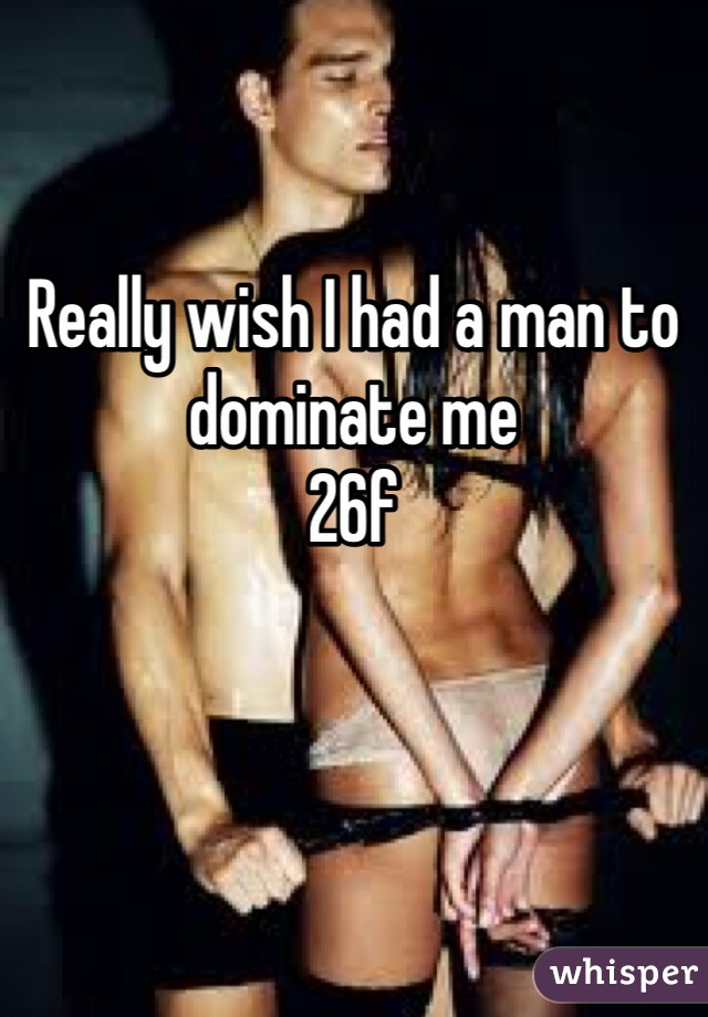 Really wish I had a man to dominate me 26f