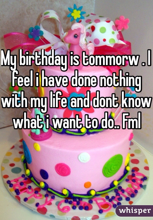 My birthday is tommorw . I feel i have done nothing with my life and dont know what i want to do.. Fml