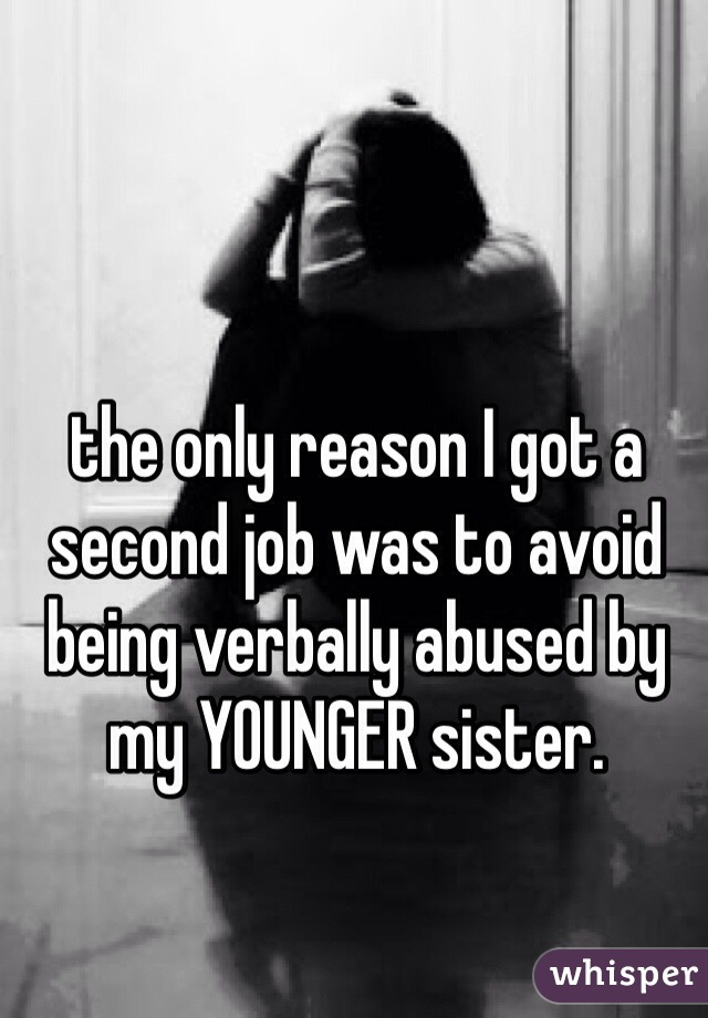 the only reason I got a second job was to avoid being verbally abused by my YOUNGER sister.