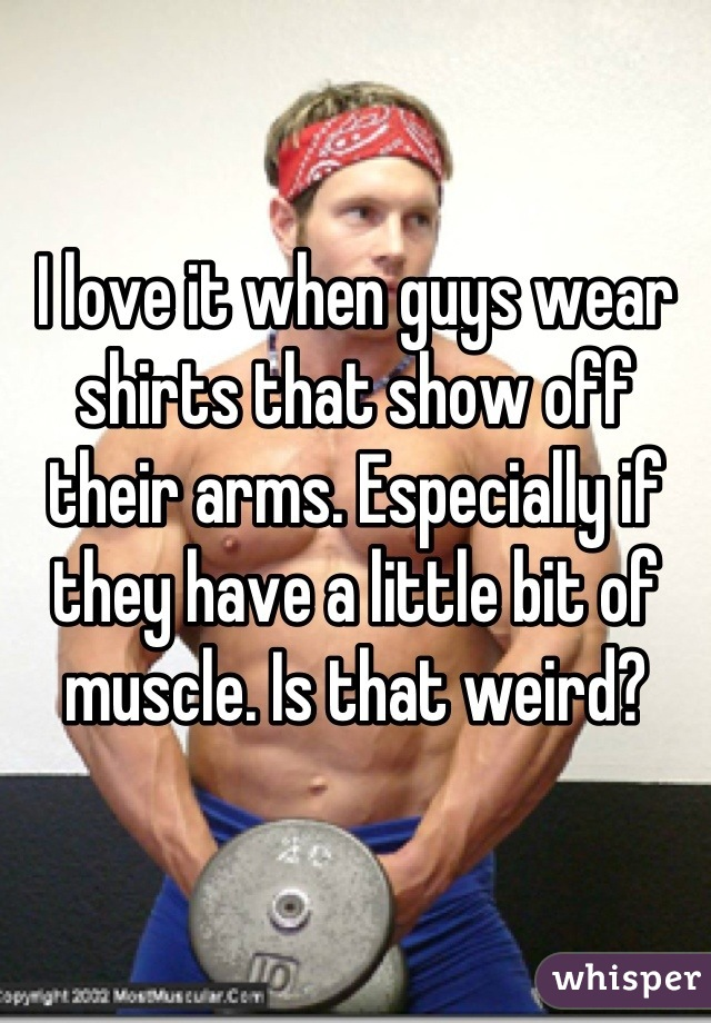 I love it when guys wear shirts that show off their arms. Especially if they have a little bit of muscle. Is that weird?