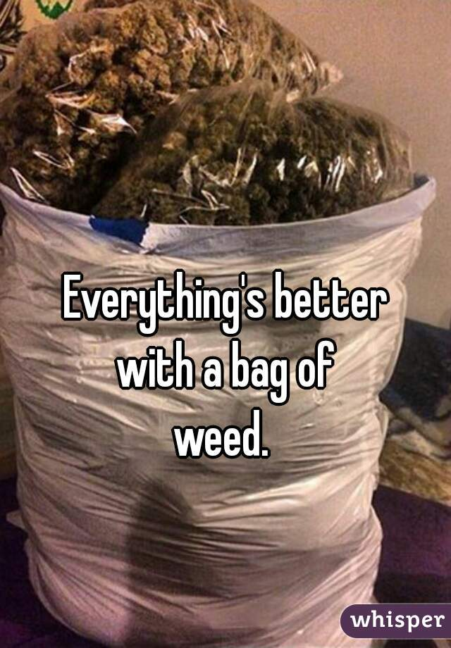Everything's better with a bag of weed.