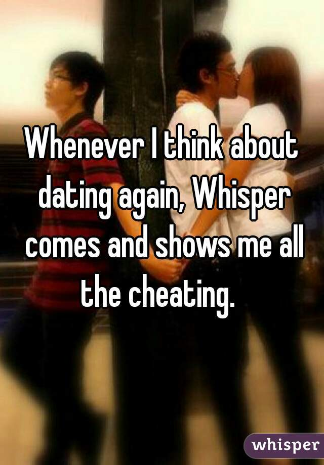 Whenever I think about dating again, Whisper comes and shows me all the cheating.