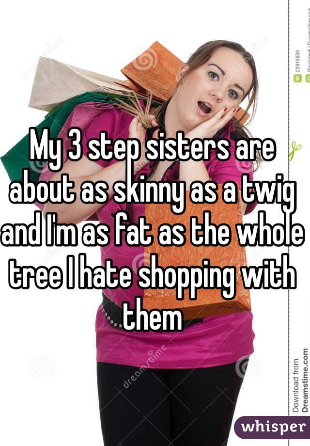 My 3 step sisters are about as skinny as a twig and I'm as fat as the whole tree I hate shopping with them